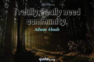 Photo Quote of I really, really need community.