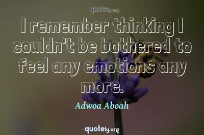 Photo Quote of I remember thinking I couldn't be bothered to feel any emotions any more.