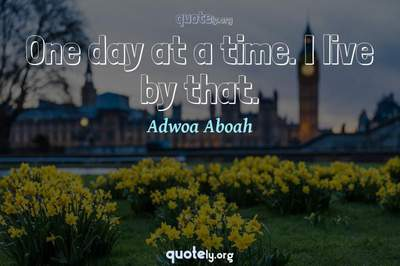 Photo Quote of One day at a time. I live by that.