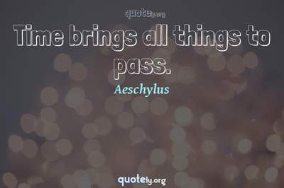 Photo Quote of Time brings all things to pass.