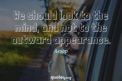 Photo Quote of We should look to the mind, and not to the outward appearance.