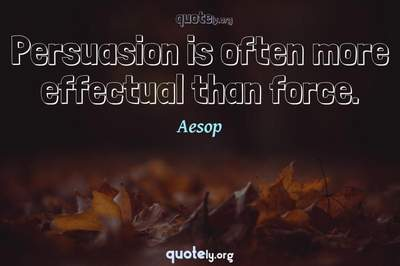 Photo Quote of Persuasion is often more effectual than force.