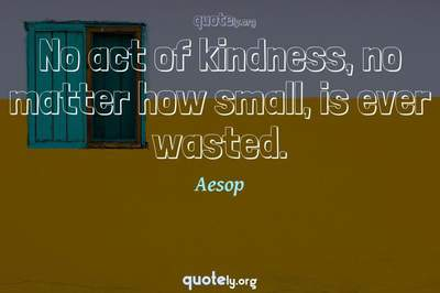 Photo Quote of No act of kindness, no matter how small, is ever wasted.