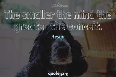 Photo Quote of The smaller the mind the greater the conceit.