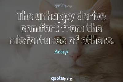 Photo Quote of The unhappy derive comfort from the misfortunes of others.