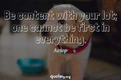 Photo Quote of Be content with your lot; one cannot be first in everything.