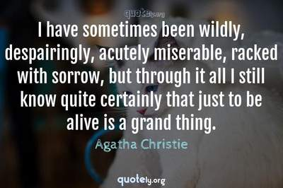 Photo Quote of I have sometimes been wildly, despairingly, acutely miserable, racked with sorrow, but through it all I still know quite certainly that just to be alive is a grand thing.