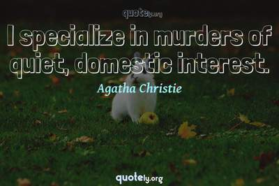 Photo Quote of I specialize in murders of quiet, domestic interest.