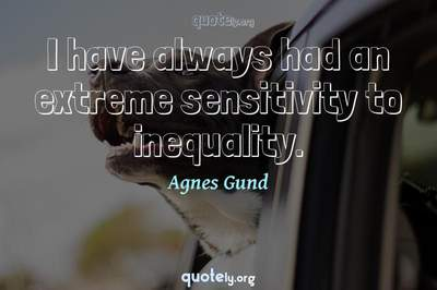 Photo Quote of I have always had an extreme sensitivity to inequality.