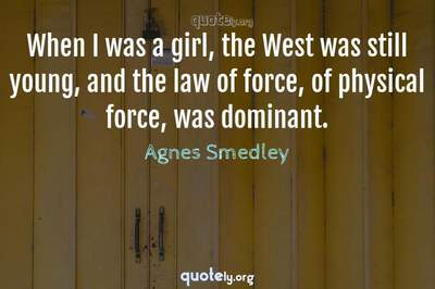 Photo Quote of When I was a girl, the West was still young, and the law of force, of physical force, was dominant.