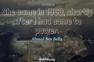 Photo Quote of Che came in 1963, shortly after I had come to power.