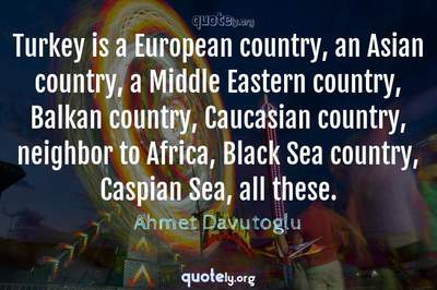 Photo Quote of Turkey is a European country, an Asian country, a Middle Eastern country, Balkan country, Caucasian country, neighbor to Africa, Black Sea country, Caspian Sea, all these.