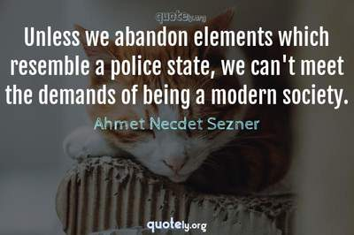 Photo Quote of Unless we abandon elements which resemble a police state, we can't meet the demands of being a modern society.