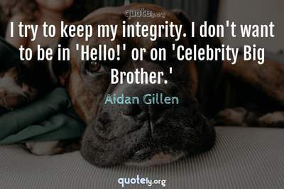 Photo Quote of I try to keep my integrity. I don't want to be in 'Hello!' or on 'Celebrity Big Brother.'