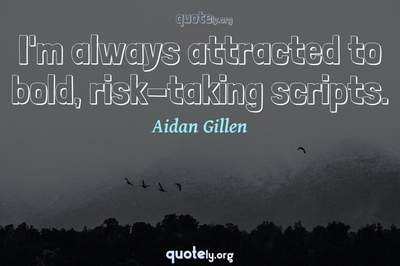 Photo Quote of I'm always attracted to bold, risk-taking scripts.