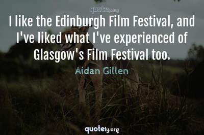 Photo Quote of I like the Edinburgh Film Festival, and I've liked what I've experienced of Glasgow's Film Festival too.