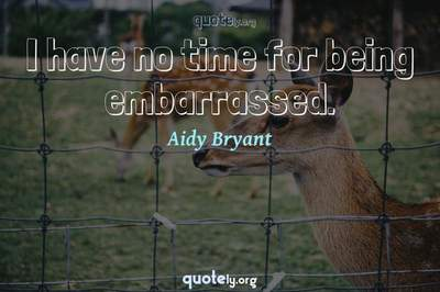Photo Quote of I have no time for being embarrassed.
