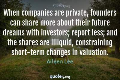 Photo Quote of When companies are private, founders can share more about their future dreams with investors; report less; and the shares are illiquid, constraining short-term changes in valuation.