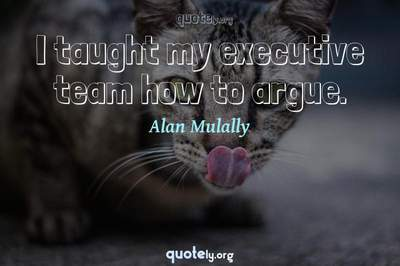 Photo Quote of I taught my executive team how to argue.