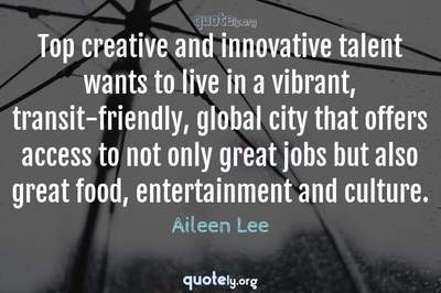 Photo Quote of Top creative and innovative talent wants to live in a vibrant, transit-friendly, global city that offers access to not only great jobs but also great food, entertainment and culture.