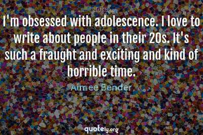 Photo Quote of I'm obsessed with adolescence. I love to write about people in their 20s. It's such a fraught and exciting and kind of horrible time.