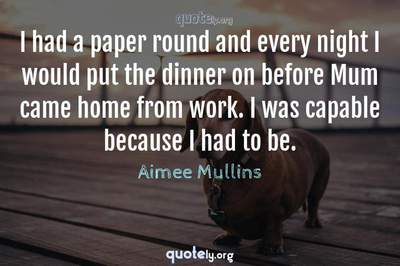 Photo Quote of I had a paper round and every night I would put the dinner on before Mum came home from work. I was capable because I had to be.