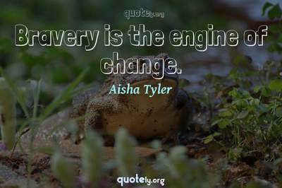 Photo Quote of Bravery is the engine of change.