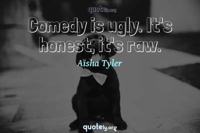 Photo Quote of Comedy is ugly. It's honest, it's raw.