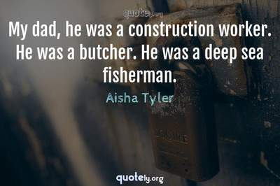 Photo Quote of My dad, he was a construction worker. He was a butcher. He was a deep sea fisherman.