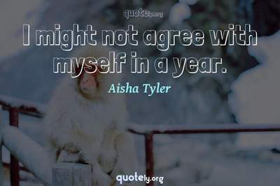 Photo Quote of I might not agree with myself in a year.
