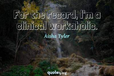 Photo Quote of For the record, I'm a clinical workaholic.