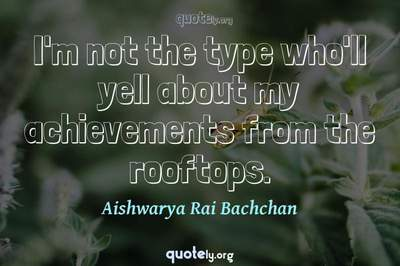 Photo Quote of I'm not the type who'll yell about my achievements from the rooftops.