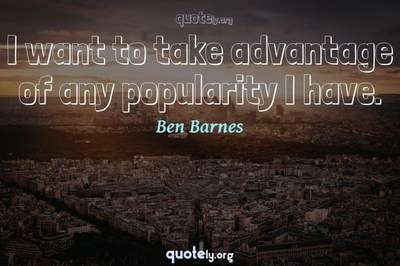 Photo Quote of I want to take advantage of any popularity I have.