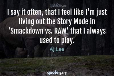 Photo Quote of I say it often, that I feel like I'm just living out the Story Mode in 'Smackdown vs. RAW' that I always used to play.