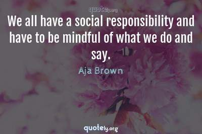 Photo Quote of We all have a social responsibility and have to be mindful of what we do and say.