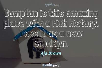 Photo Quote of Compton is this amazing place with a rich history. I see it as a new Brooklyn.