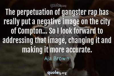 Photo Quote of The perpetuation of gangster rap has really put a negative image on the city of Compton... So I look forward to addressing that image, changing it and making it more accurate.