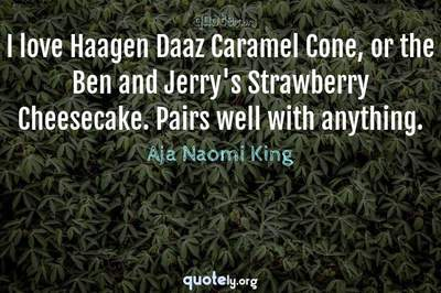 Photo Quote of I love Haagen Daaz Caramel Cone, or the Ben and Jerry's Strawberry Cheesecake. Pairs well with anything.