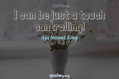 Photo Quote of I can be just a touch controlling!