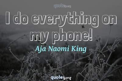 Photo Quote of I do everything on my phone!