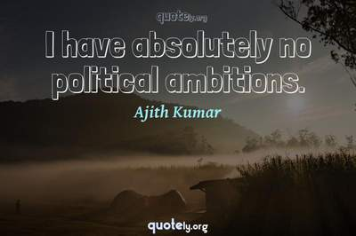 Photo Quote of I have absolutely no political ambitions.