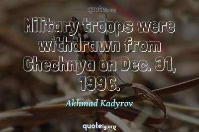 Photo Quote of Military troops were withdrawn from Chechnya on Dec. 31, 1996.