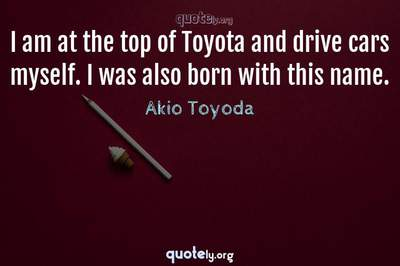 Photo Quote of I am at the top of Toyota and drive cars myself. I was also born with this name.