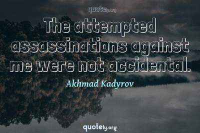 Photo Quote of The attempted assassinations against me were not accidental.