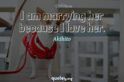 Photo Quote of I am marrying her because I love her.