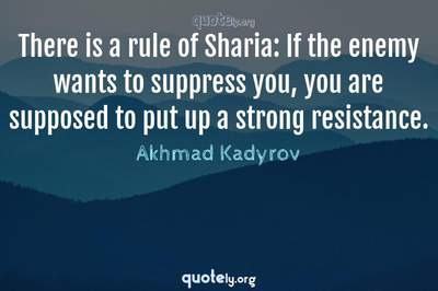 Photo Quote of There is a rule of Sharia: If the enemy wants to suppress you, you are supposed to put up a strong resistance.
