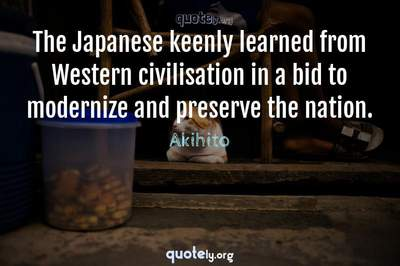 Photo Quote of The Japanese keenly learned from Western civilisation in a bid to modernize and preserve the nation.