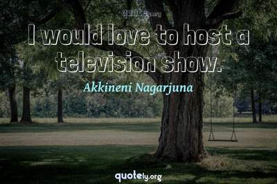 Photo Quote of I would love to host a television show.