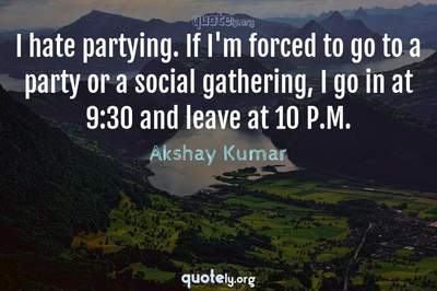 Photo Quote of I hate partying. If I'm forced to go to a party or a social gathering, I go in at 9:30 and leave at 10 P.M.