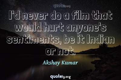 Photo Quote of I'd never do a film that would hurt anyone's sentiments, be it Indian or not.